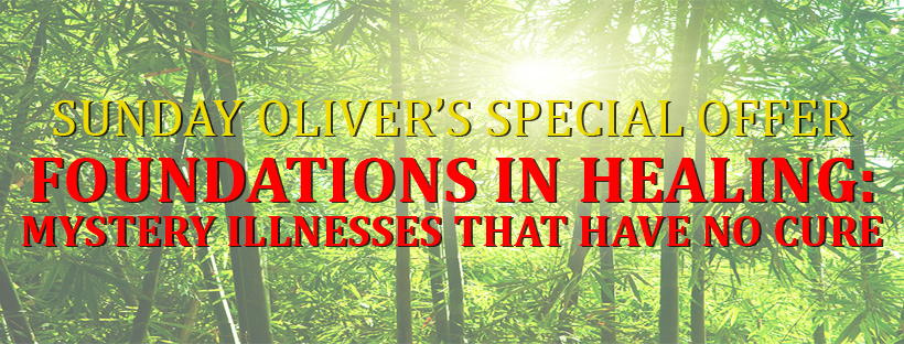Sunday Oliver Special Offer Foundations in Healing Mystery Illnesses That Have No Cure